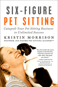 Six-Figure Pet Sitting: Catapult Your Pet Sitting Business to Unlimited Success