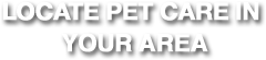 Locate Pet Care in Your Area